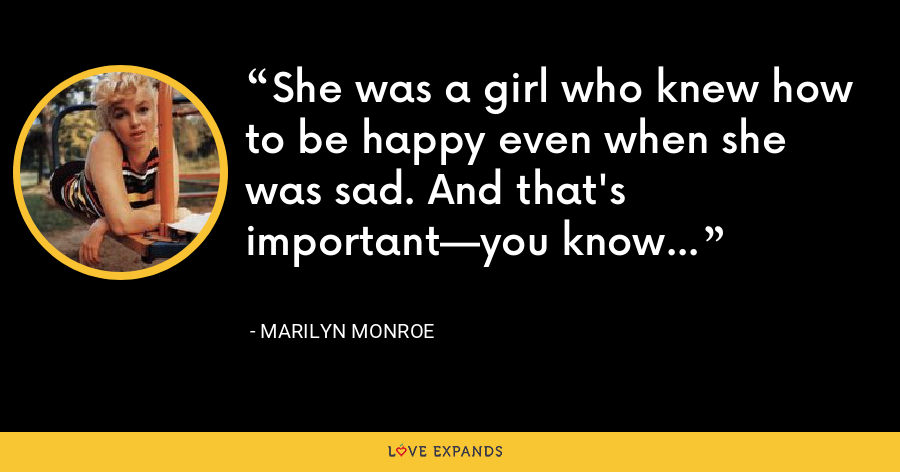She was a girl who knew how to be happy even when she was sad. And that's important—you know - Marilyn Monroe
