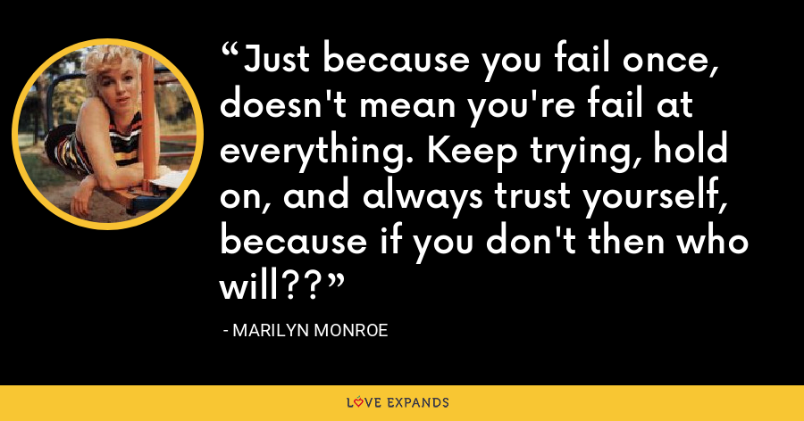 Just because you fail once, doesn't mean you're fail at everything. Keep trying, hold on, and always trust yourself, because if you don't then who will?? - Marilyn Monroe
