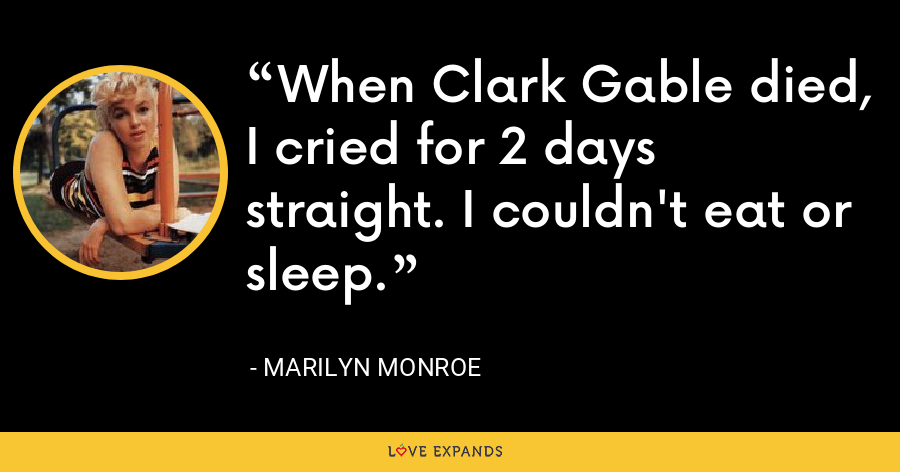 When Clark Gable died, I cried for 2 days straight. I couldn't eat or sleep. - Marilyn Monroe