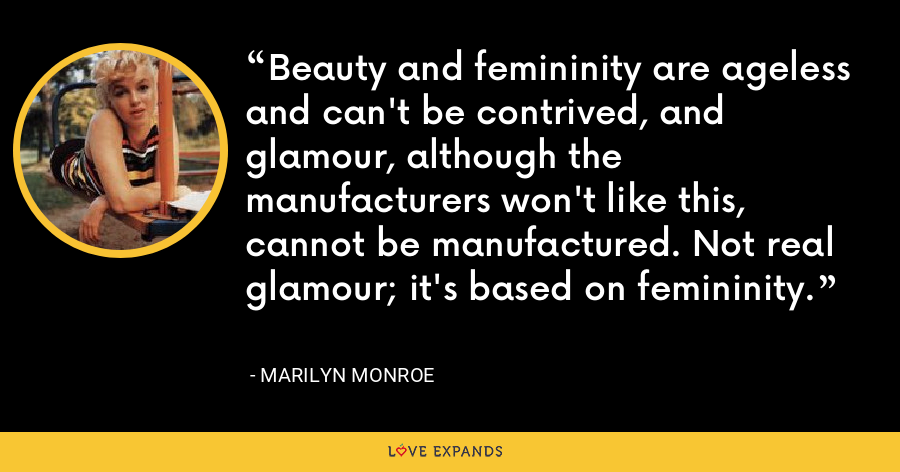 Beauty and femininity are ageless and can't be contrived, and glamour, although the manufacturers won't like this, cannot be manufactured. Not real glamour; it's based on femininity. - Marilyn Monroe
