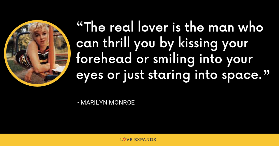 The real lover is the man who can thrill you by kissing your forehead or smiling into your eyes or just staring into space. - Marilyn Monroe