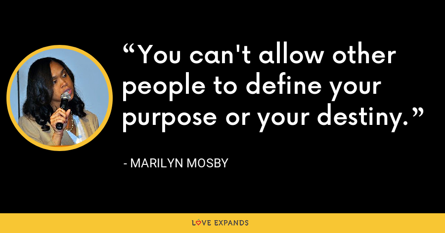You can't allow other people to define your purpose or your destiny. - Marilyn Mosby