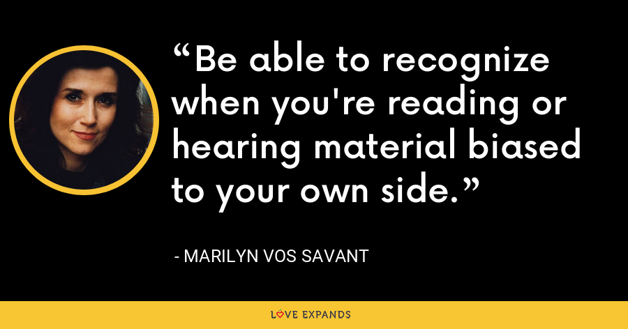 Be able to recognize when you're reading or hearing material biased to your own side. - Marilyn Vos Savant