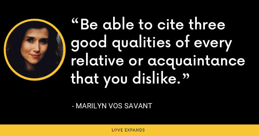 Be able to cite three good qualities of every relative or acquaintance that you dislike. - Marilyn Vos Savant