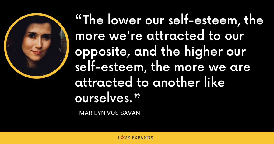 The lower our self-esteem, the more we're attracted to our opposite, and the higher our self-esteem, the more we are attracted to another like ourselves. - Marilyn Vos Savant