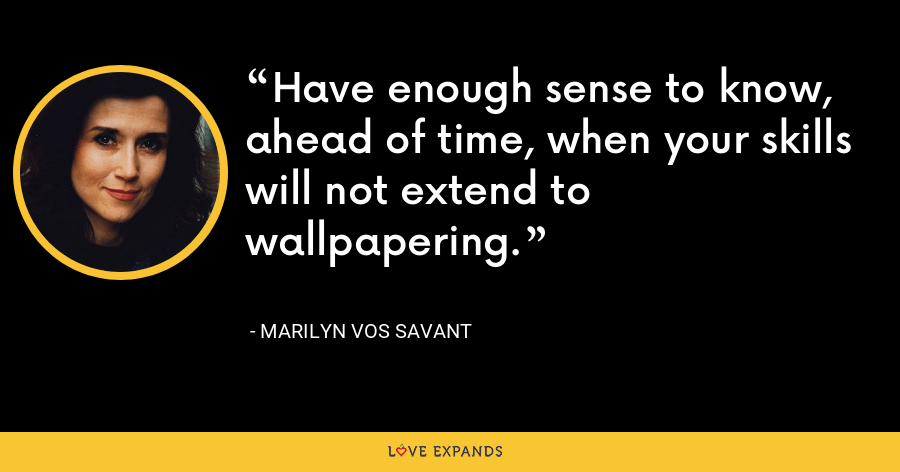 Have enough sense to know, ahead of time, when your skills will not extend to wallpapering. - Marilyn Vos Savant