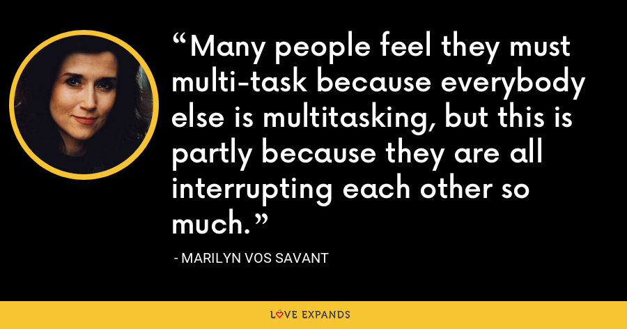 Many people feel they must multi-task because everybody else is multitasking, but this is partly because they are all interrupting each other so much. - Marilyn Vos Savant