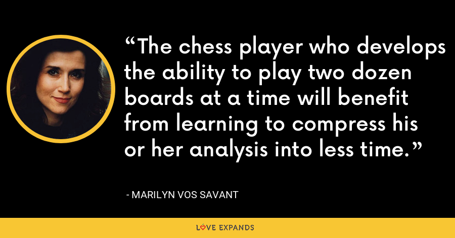 The chess player who develops the ability to play two dozen boards at a time will benefit from learning to compress his or her analysis into less time. - Marilyn Vos Savant