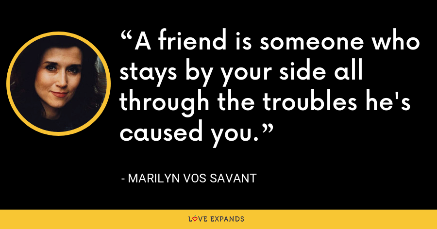 A friend is someone who stays by your side all through the troubles he's caused you. - Marilyn Vos Savant
