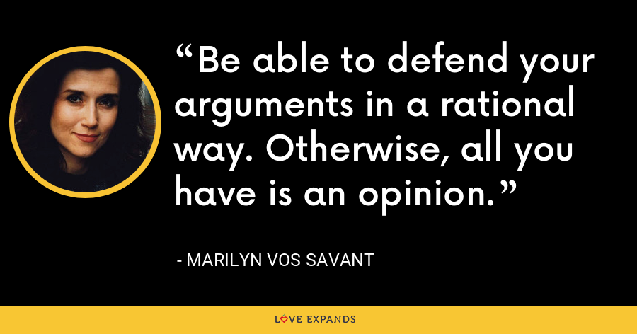 Be able to defend your arguments in a rational way. Otherwise, all you have is an opinion. - Marilyn Vos Savant