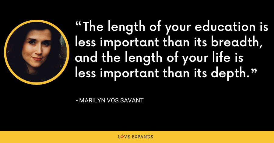 The length of your education is less important than its breadth, and the length of your life is less important than its depth. - Marilyn Vos Savant