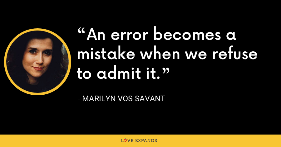 An error becomes a mistake when we refuse to admit it. - Marilyn Vos Savant