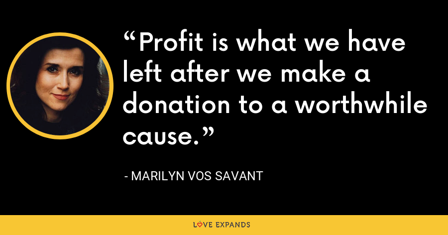 Profit is what we have left after we make a donation to a worthwhile cause. - Marilyn Vos Savant