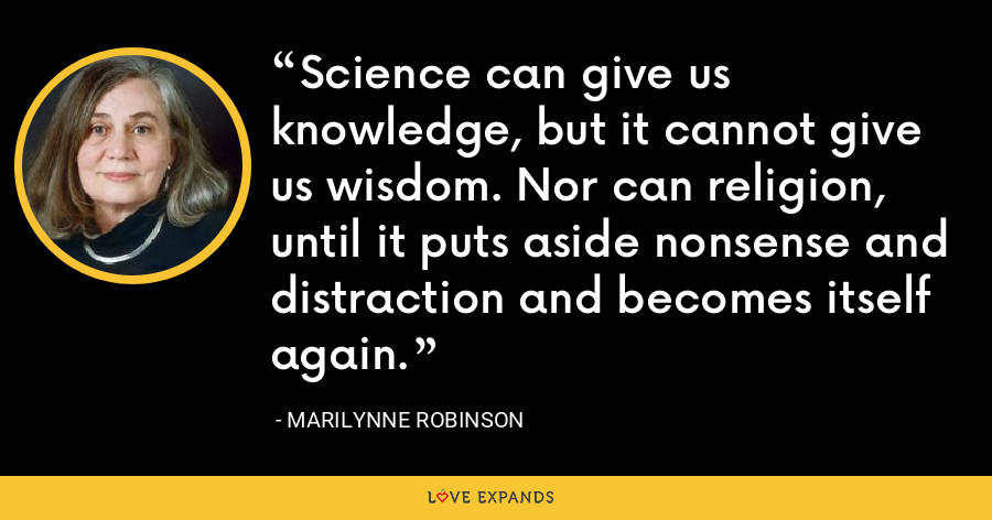 Science can give us knowledge, but it cannot give us wisdom. Nor can religion, until it puts aside nonsense and distraction and becomes itself again. - Marilynne Robinson