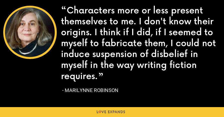 Characters more or less present themselves to me. I don't know their origins. I think if I did, if I seemed to myself to fabricate them, I could not induce suspension of disbelief in myself in the way writing fiction requires. - Marilynne Robinson