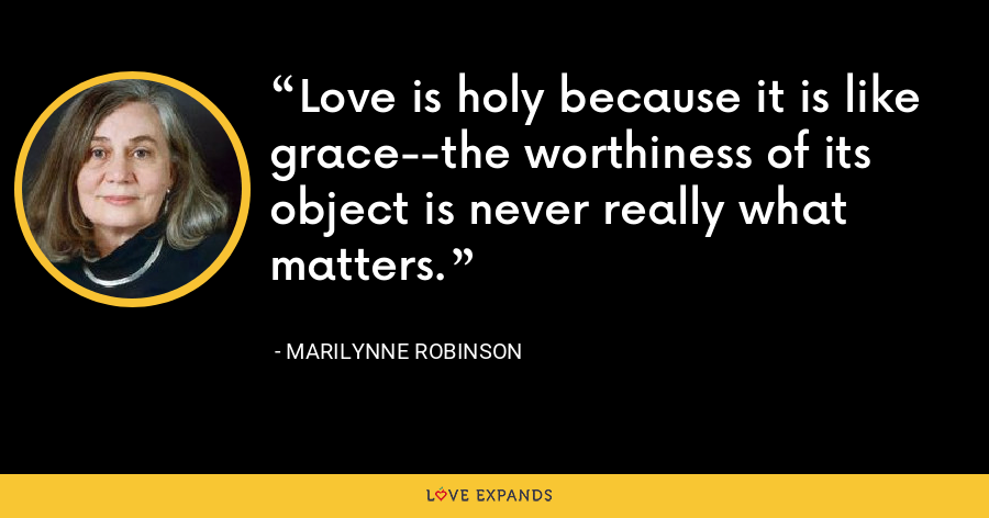 Love is holy because it is like grace--the worthiness of its object is never really what matters. - Marilynne Robinson