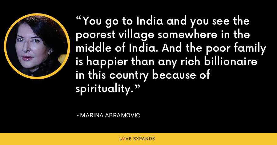 You go to India and you see the poorest village somewhere in the middle of India. And the poor family is happier than any rich billionaire in this country because of spirituality. - Marina Abramovic