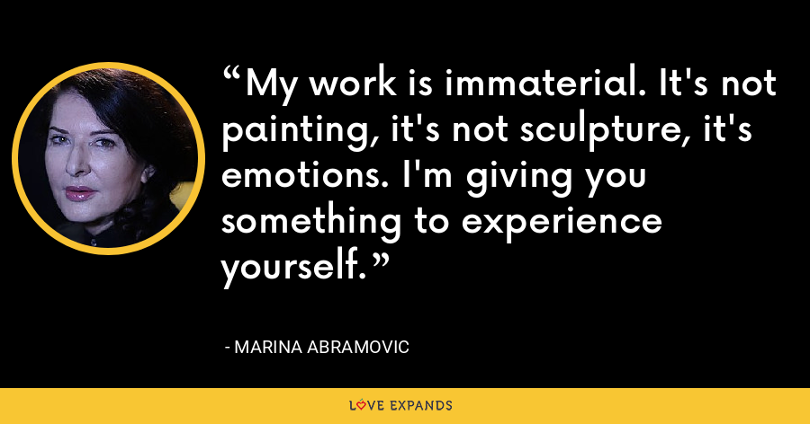 My work is immaterial. It's not painting, it's not sculpture, it's emotions. I'm giving you something to experience yourself. - Marina Abramovic