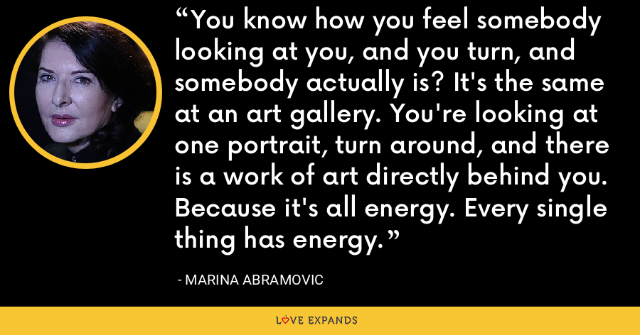 You know how you feel somebody looking at you, and you turn, and somebody actually is? It's the same at an art gallery. You're looking at one portrait, turn around, and there is a work of art directly behind you. Because it's all energy. Every single thing has energy. - Marina Abramovic