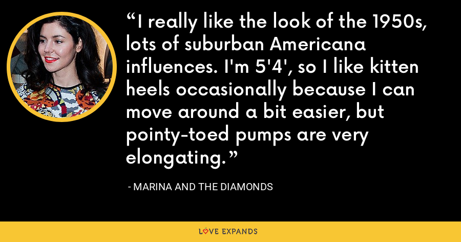 I really like the look of the 1950s, lots of suburban Americana influences. I'm 5'4', so I like kitten heels occasionally because I can move around a bit easier, but pointy-toed pumps are very elongating. - Marina and the Diamonds