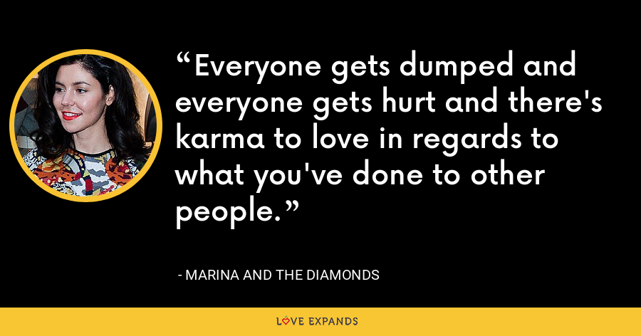 Everyone gets dumped and everyone gets hurt and there's karma to love in regards to what you've done to other people. - Marina and the Diamonds