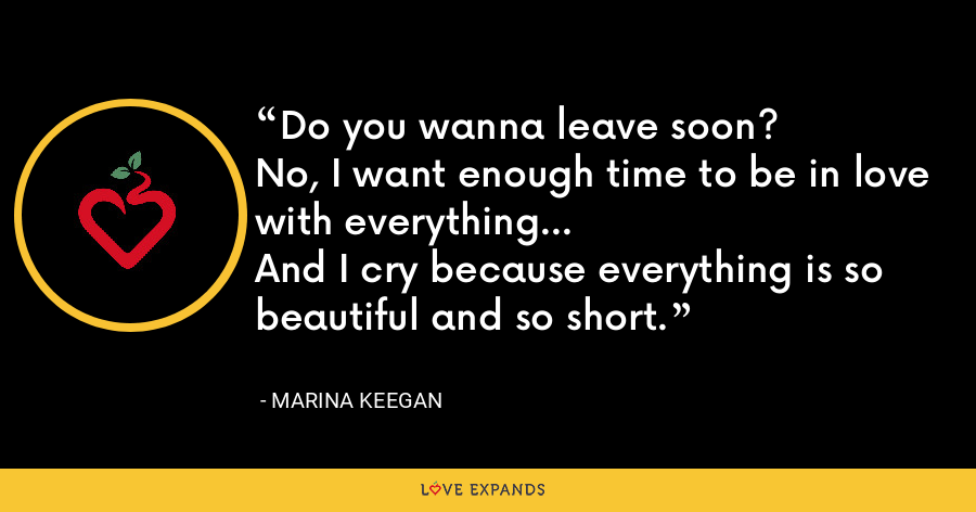 Do you wanna leave soon?No, I want enough time to be in love with everything...And I cry because everything is so beautiful and so short. - Marina Keegan