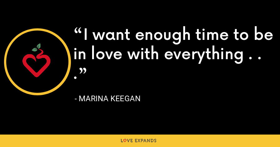 I want enough time to be in love with everything . . . - Marina Keegan