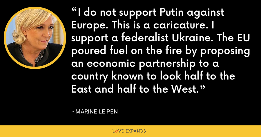 I do not support Putin against Europe. This is a caricature. I support a federalist Ukraine. The EU poured fuel on the fire by proposing an economic partnership to a country known to look half to the East and half to the West. - Marine Le Pen