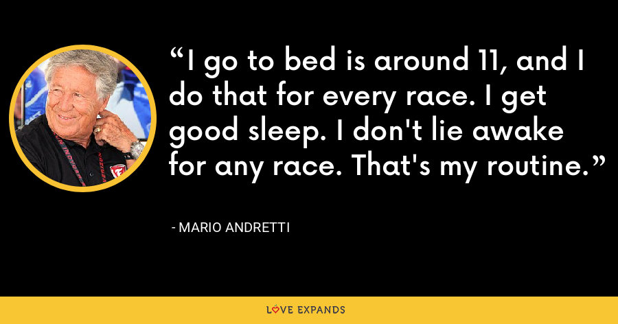 I go to bed is around 11, and I do that for every race. I get good sleep. I don't lie awake for any race. That's my routine. - Mario Andretti