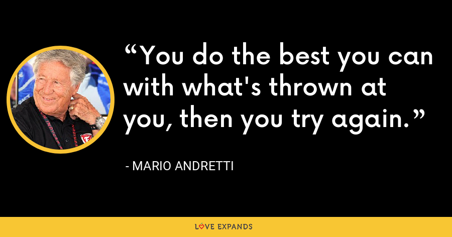 You do the best you can with what's thrown at you, then you try again. - Mario Andretti