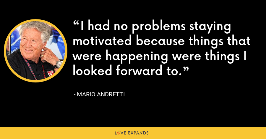 I had no problems staying motivated because things that were happening were things I looked forward to. - Mario Andretti
