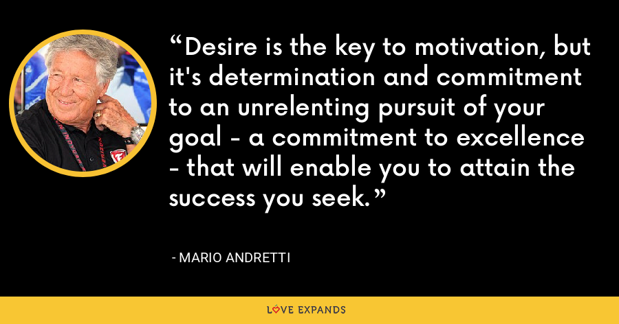 Desire is the key to motivation, but it's determination and commitment to an unrelenting pursuit of your goal - a commitment to excellence - that will enable you to attain the success you seek. - Mario Andretti