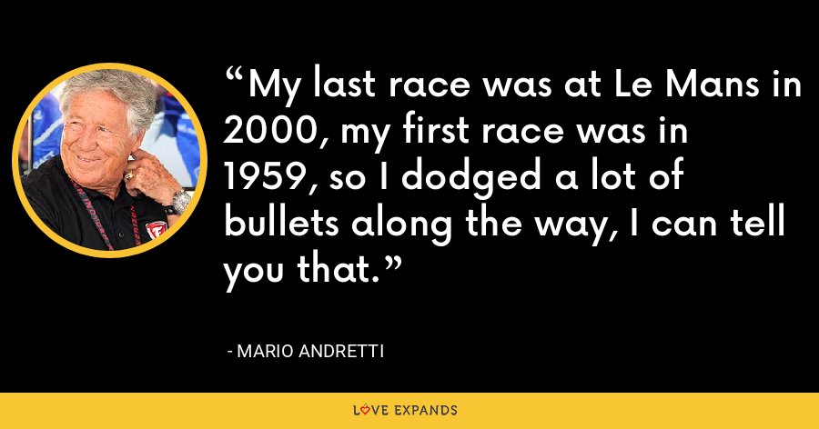 My last race was at Le Mans in 2000, my first race was in 1959, so I dodged a lot of bullets along the way, I can tell you that. - Mario Andretti