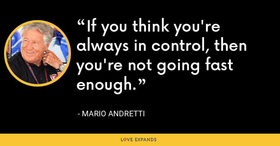 If you think you're always in control, then you're not going fast enough. - Mario Andretti