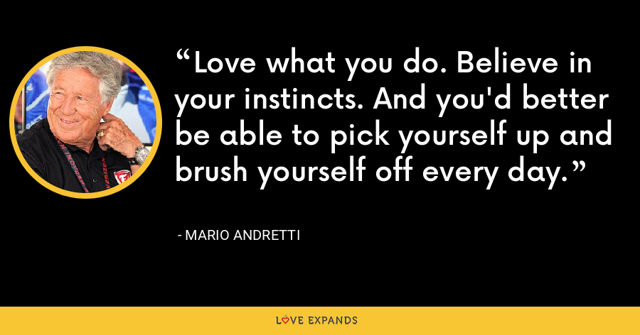 Love what you do. Believe in your instincts. And you'd better be able to pick yourself up and brush yourself off every day. - Mario Andretti