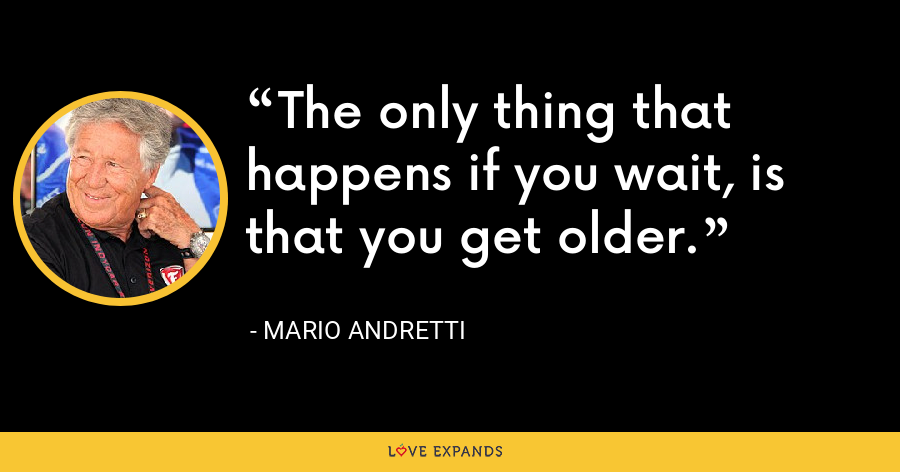 The only thing that happens if you wait, is that you get older. - Mario Andretti