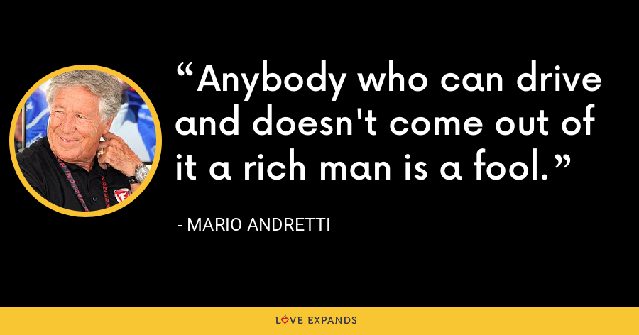 Anybody who can drive and doesn't come out of it a rich man is a fool. - Mario Andretti