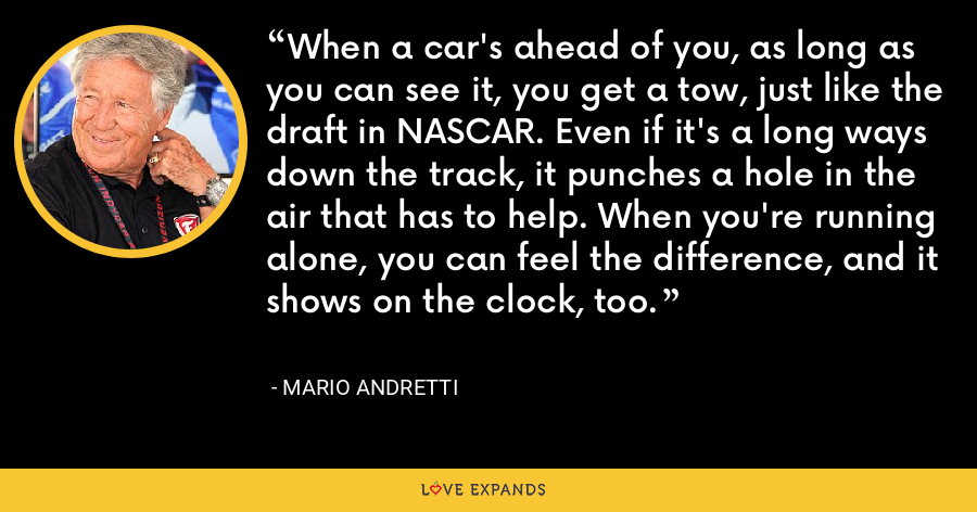 When a car's ahead of you, as long as you can see it, you get a tow, just like the draft in NASCAR. Even if it's a long ways down the track, it punches a hole in the air that has to help. When you're running alone, you can feel the difference, and it shows on the clock, too. - Mario Andretti