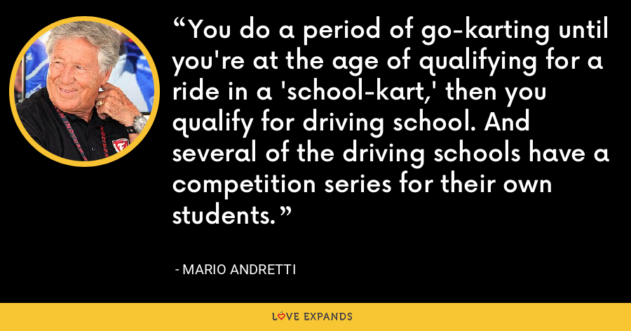 You do a period of go-karting until you're at the age of qualifying for a ride in a 'school-kart,' then you qualify for driving school. And several of the driving schools have a competition series for their own students. - Mario Andretti