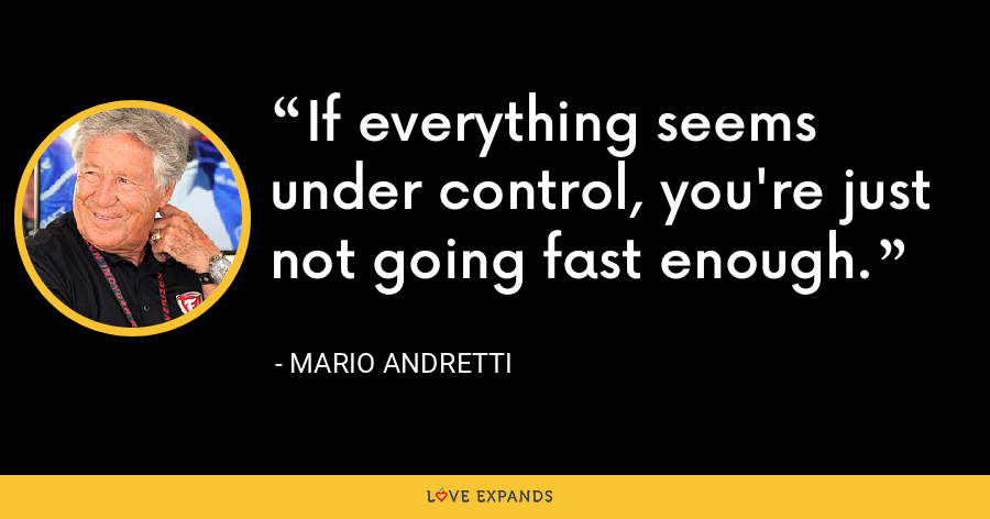 If everything seems under control, you're just not going fast enough. - Mario Andretti