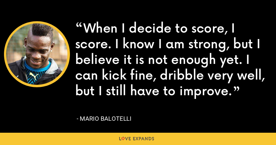 When I decide to score, I score. I know I am strong, but I believe it is not enough yet. I can kick fine, dribble very well, but I still have to improve. - Mario Balotelli