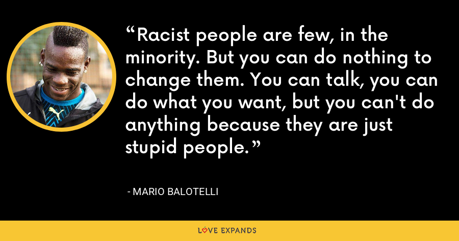 Racist people are few, in the minority. But you can do nothing to change them. You can talk, you can do what you want, but you can't do anything because they are just stupid people. - Mario Balotelli