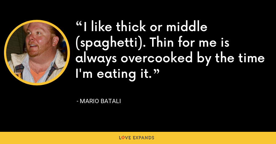 I like thick or middle (spaghetti). Thin for me is always overcooked by the time I'm eating it. - Mario Batali