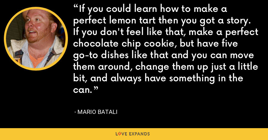 If you could learn how to make a perfect lemon tart then you got a story. If you don't feel like that, make a perfect chocolate chip cookie, but have five go-to dishes like that and you can move them around, change them up just a little bit, and always have something in the can. - Mario Batali