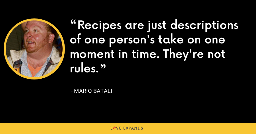 Recipes are just descriptions of one person's take on one moment in time. They're not rules. - Mario Batali