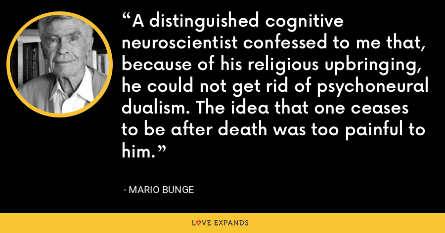 A distinguished cognitive neuroscientist confessed to me that, because of his religious upbringing, he could not get rid of psychoneural dualism. The idea that one ceases to be after death was too painful to him. - Mario Bunge