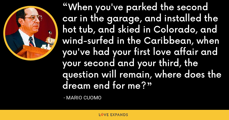 When you've parked the second car in the garage, and installed the hot tub, and skied in Colorado, and wind-surfed in the Caribbean, when you've had your first love affair and your second and your third, the question will remain, where does the dream end for me? - Mario Cuomo