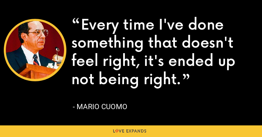 Every time I've done something that doesn't feel right, it's ended up not being right. - Mario Cuomo