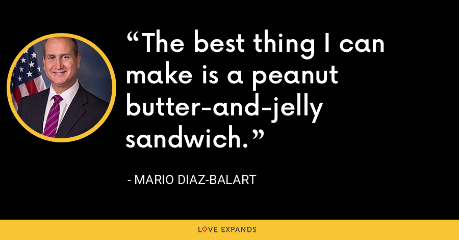 The best thing I can make is a peanut butter-and-jelly sandwich. - Mario Diaz-Balart