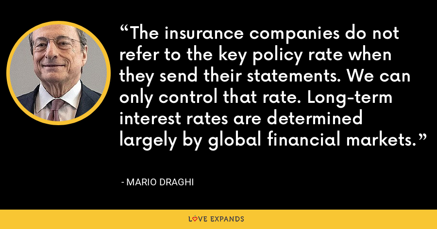 The insurance companies do not refer to the key policy rate when they send their statements. We can only control that rate. Long-term interest rates are determined largely by global financial markets. - Mario Draghi